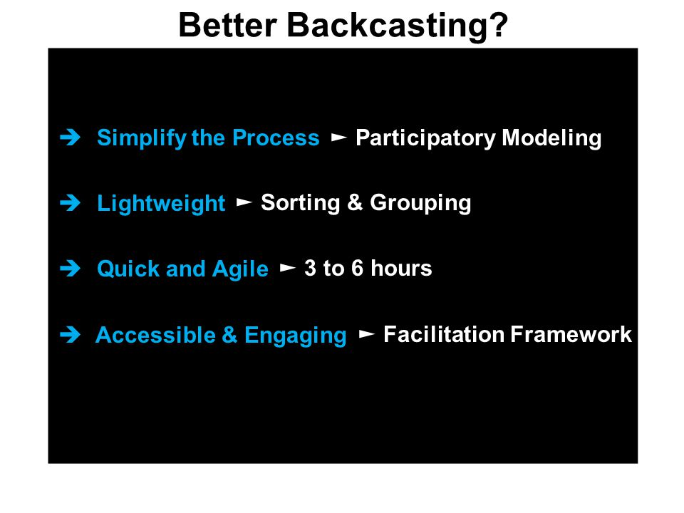  Simplify the Process  Lightweight  Quick and Agile  Accessible & Engaging Better Backcasting? ► Participatory Modeling ► Sorting & Grouping ► 3 t