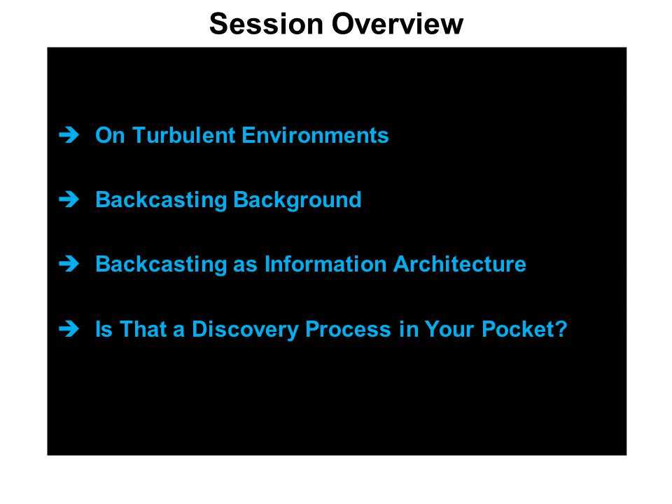  On Turbulent Environments  Backcasting Background  Backcasting as Information Architecture  Is That a Discovery Process in Your Pocket.