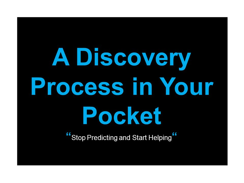 """A Discovery Process in Your Pocket """" Stop Predicting and Start Helping """""""