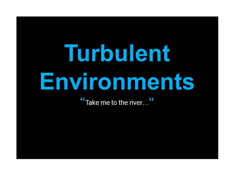 Turbulent Environments Take me to the river…