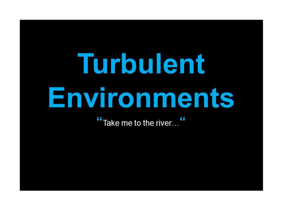 "Turbulent Environments "" Take me to the river… """