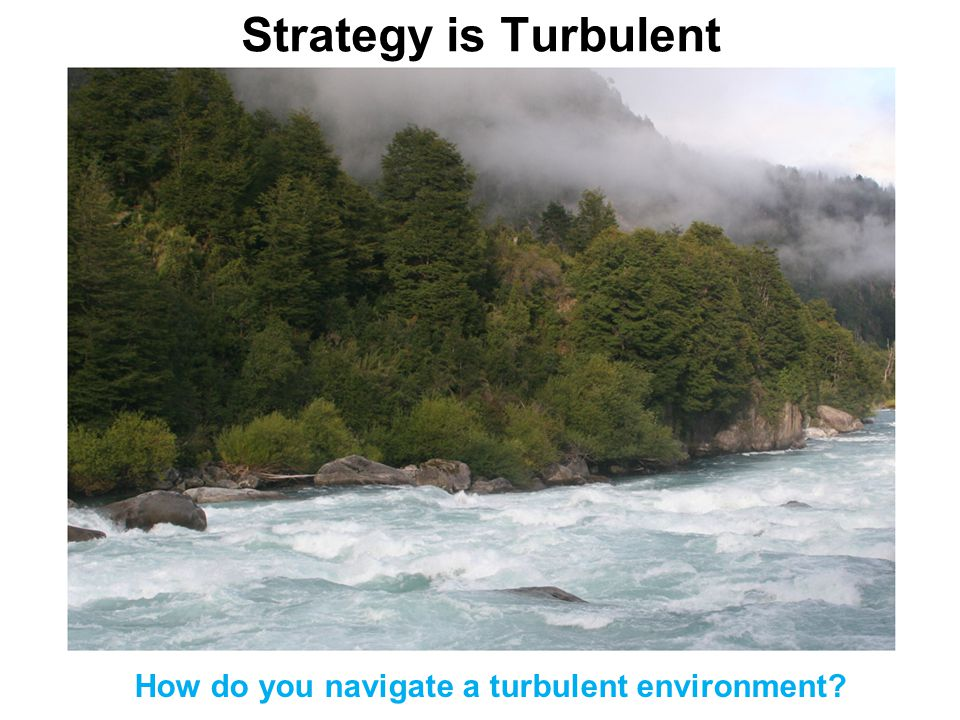 Strategy is Turbulent How do you navigate a turbulent environment