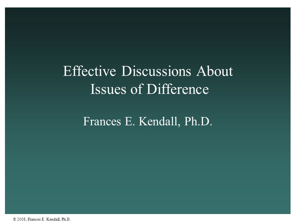 © 2008, Frances E. Kendall, Ph.D. Effective Discussions About Issues of Difference Frances E. Kendall, Ph.D.