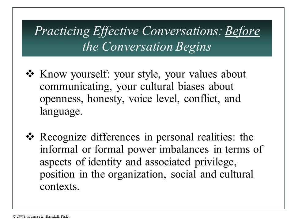 © 2008, Frances E. Kendall, Ph.D. Practicing Effective Conversations: Before the Conversation Begins  Know yourself: your style, your values about co