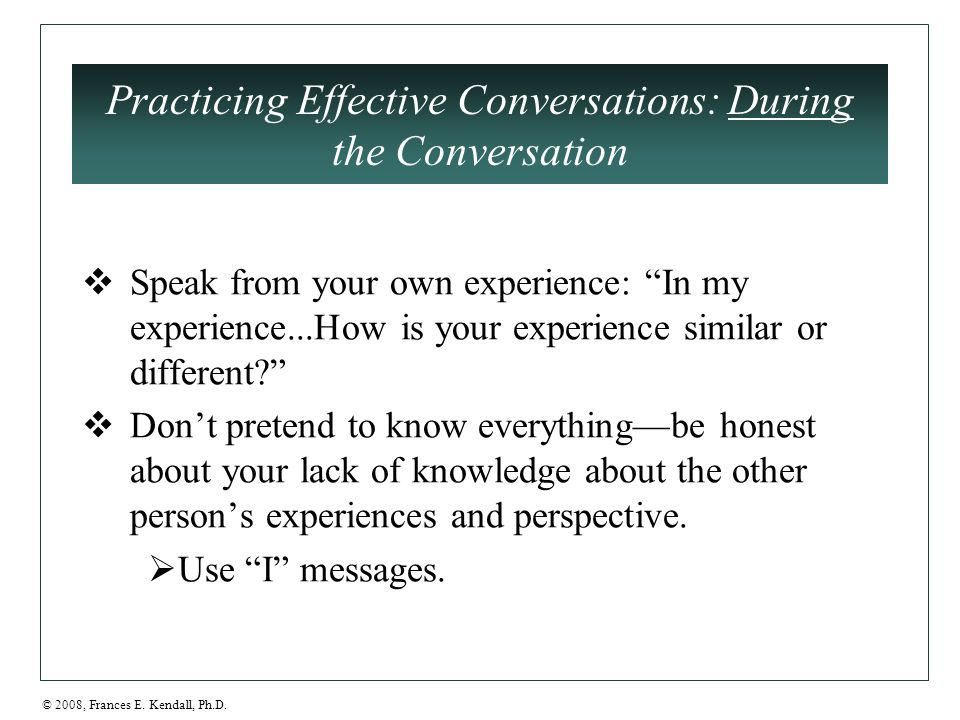 "© 2008, Frances E. Kendall, Ph.D. Practicing Effective Conversations: During the Conversation  Speak from your own experience: ""In my experience...Ho"