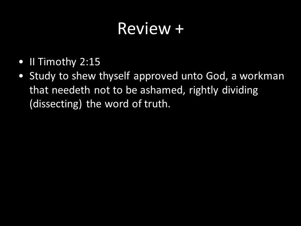 Review + II Timothy 2:15 Study to shew thyself approved unto God, a workman that needeth not to be ashamed, rightly dividing (dissecting) the word of
