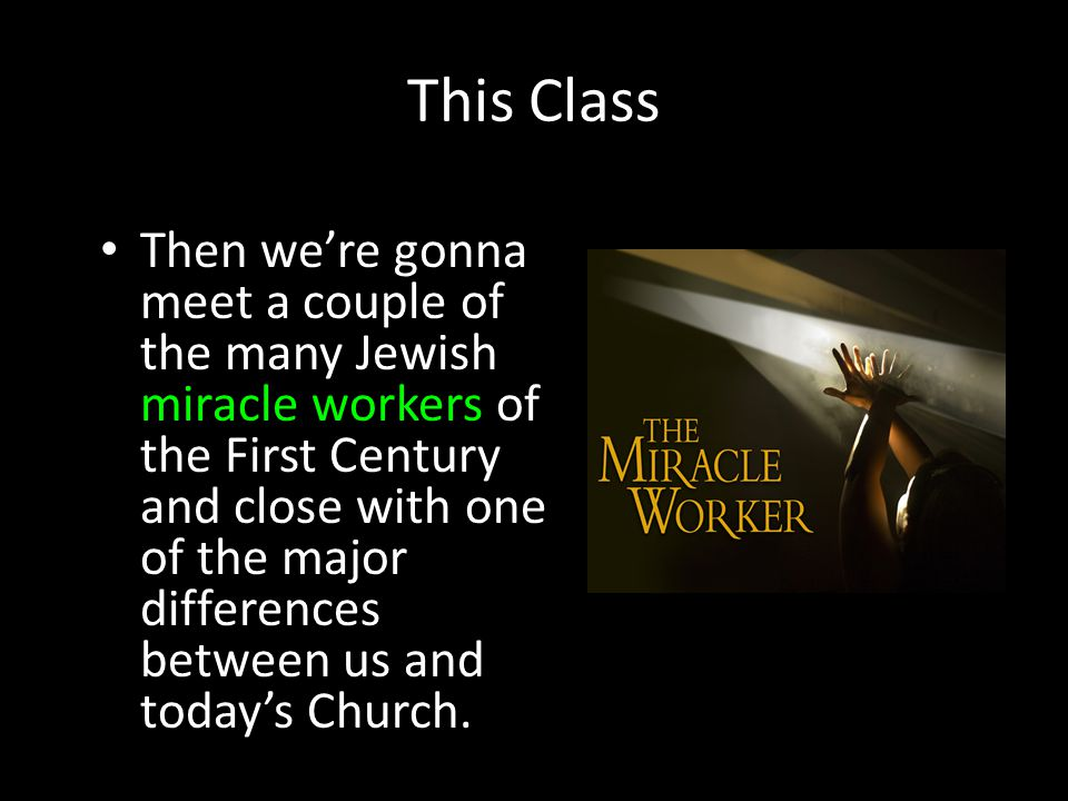 This Class Then we're gonna meet a couple of the many Jewish miracle workers of the First Century and close with one of the major differences between