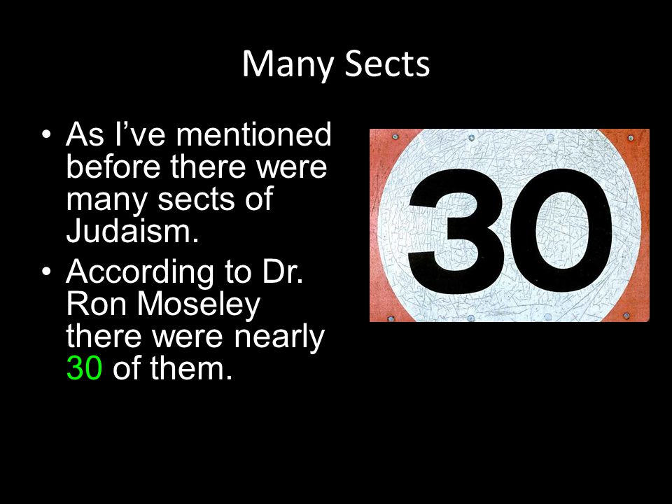 Many Sects As I've mentioned before there were many sects of Judaism. According to Dr. Ron Moseley there were nearly 30 of them.