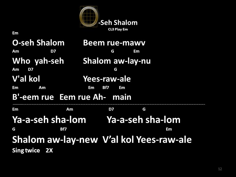 12 -Seh Shalom CL3 Play Em Em O-seh Shalom Beem rue-mawv Am D7 G Em Who yah-seh Shalom aw-lay-nu Am D7 G V al kol Yees-raw-ale Em Am Em Bf7 Em B -eem rue Eem rue Ah- main -------------------------------------------------------------------------------------------------------------------------------------------------------------------------------------------------------------------------------------------- Em Am D7 G Ya-a-seh sha-lom Ya-a-seh sha-lom G Bf7 Em Shalom aw-lay-new V'al kol Yees-raw-ale Sing twice 2X