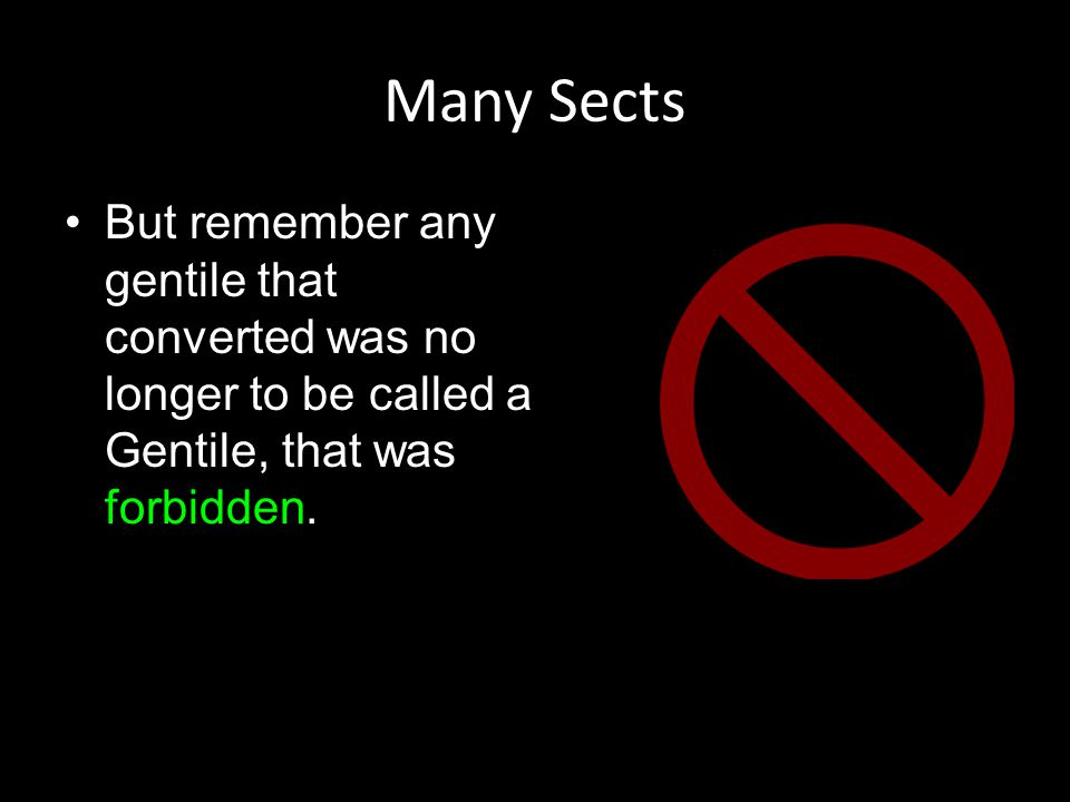 Many Sects But remember any gentile that converted was no longer to be called a Gentile, that was forbidden.