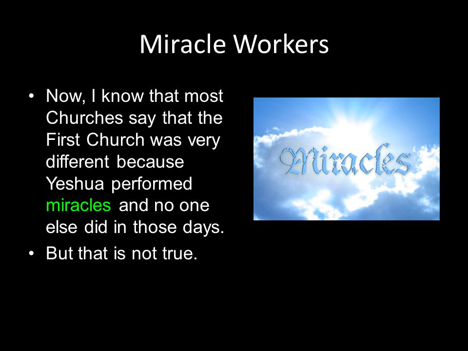 Miracle Workers Now, I know that most Churches say that the First Church was very different because Yeshua performed miracles and no one else did in t