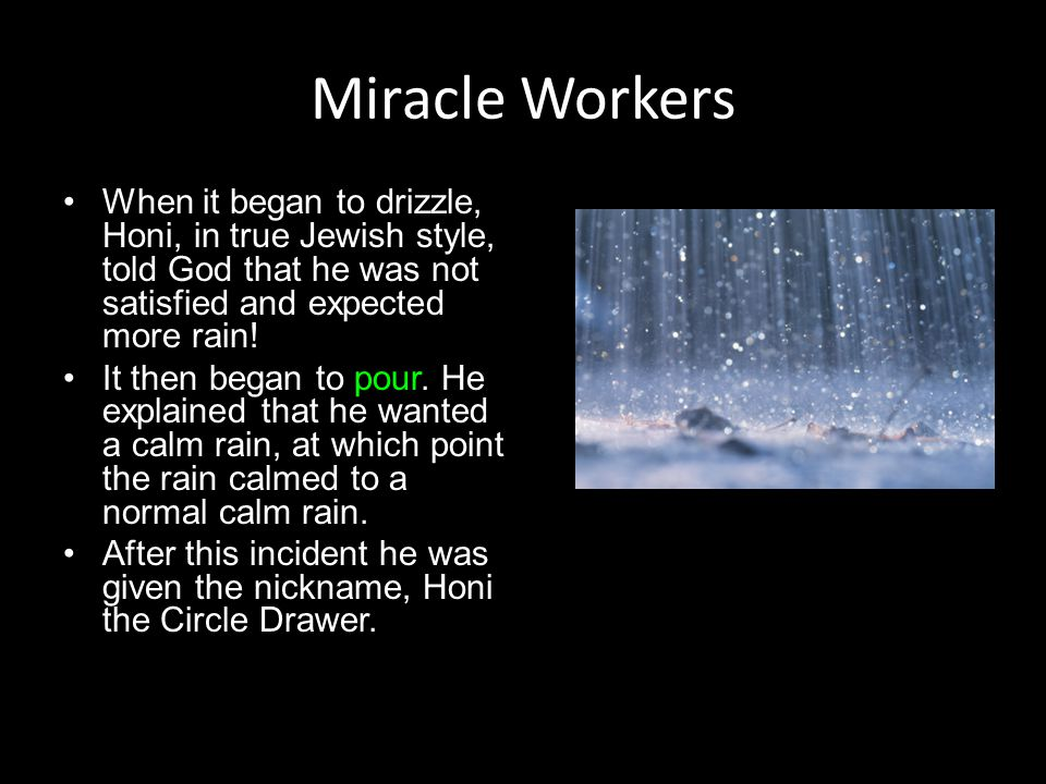 Miracle Workers When it began to drizzle, Honi, in true Jewish style, told God that he was not satisfied and expected more rain! It then began to pour