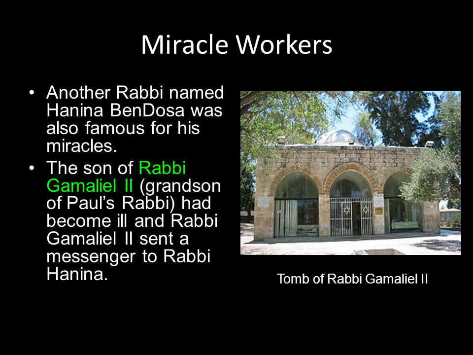 Miracle Workers Another Rabbi named Hanina BenDosa was also famous for his miracles. The son of Rabbi Gamaliel II (grandson of Paul's Rabbi) had becom