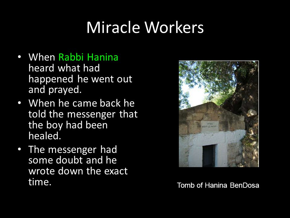 Miracle Workers When Rabbi Hanina heard what had happened he went out and prayed. When he came back he told the messenger that the boy had been healed