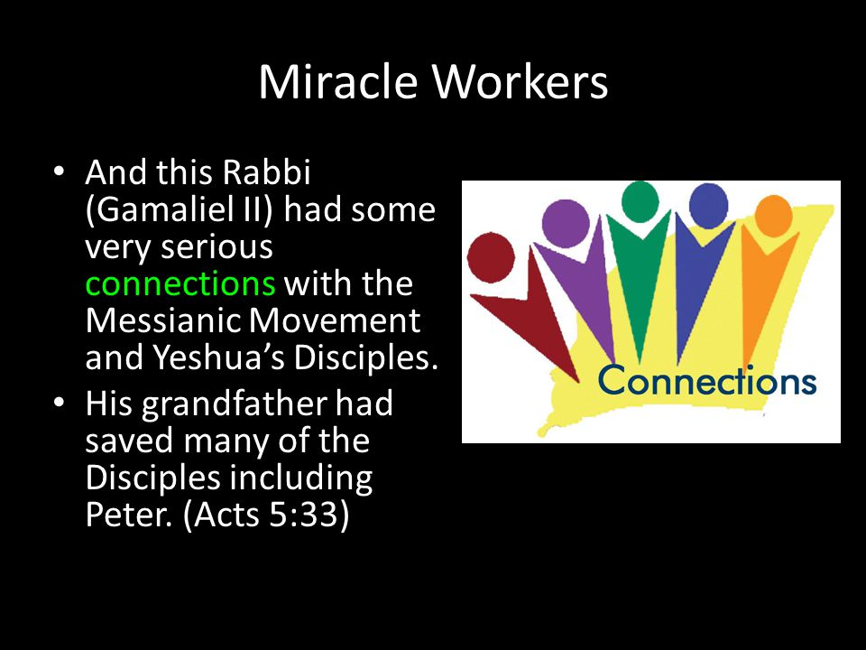 Miracle Workers And this Rabbi (Gamaliel II) had some very serious connections with the Messianic Movement and Yeshua's Disciples. His grandfather had
