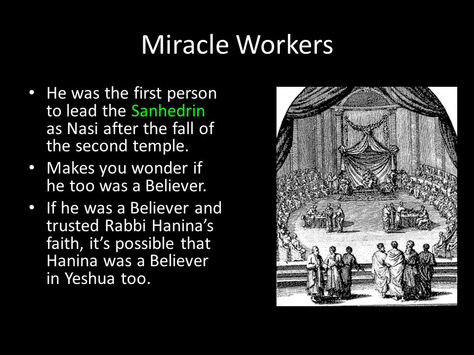 Miracle Workers He was the first person to lead the Sanhedrin as Nasi after the fall of the second temple. Makes you wonder if he too was a Believer.