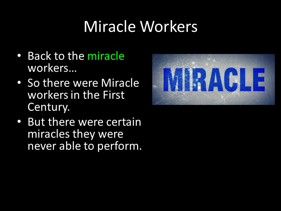 Miracle Workers Back to the miracle workers… So there were Miracle workers in the First Century. But there were certain miracles they were never able