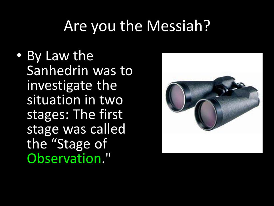 "Are you the Messiah? By Law the Sanhedrin was to investigate the situation in two stages: The first stage was called the ""Stage of Observation."