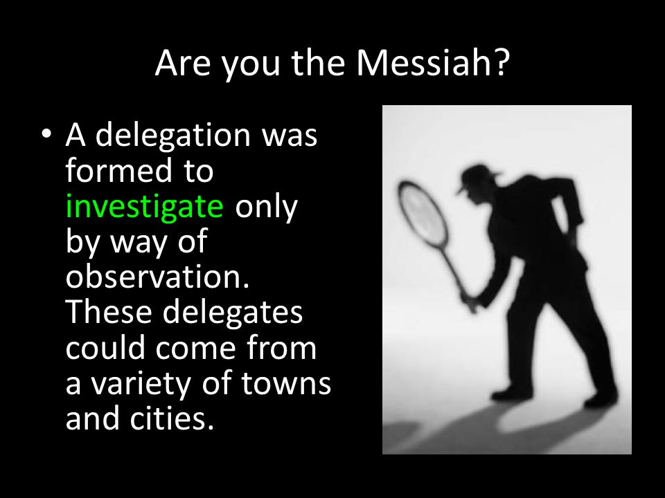 Are you the Messiah? A delegation was formed to investigate only by way of observation. These delegates could come from a variety of towns and cities.