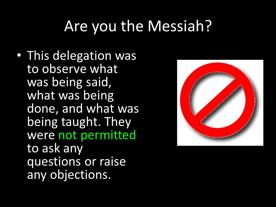 Are you the Messiah? This delegation was to observe what was being said, what was being done, and what was being taught. They were not permitted to as