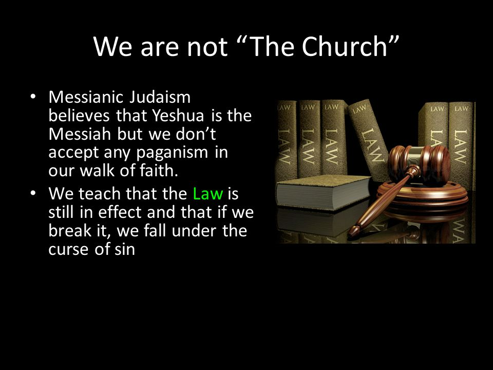 "We are not ""The Church"" Messianic Judaism believes that Yeshua is the Messiah but we don't accept any paganism in our walk of faith. We teach that the"