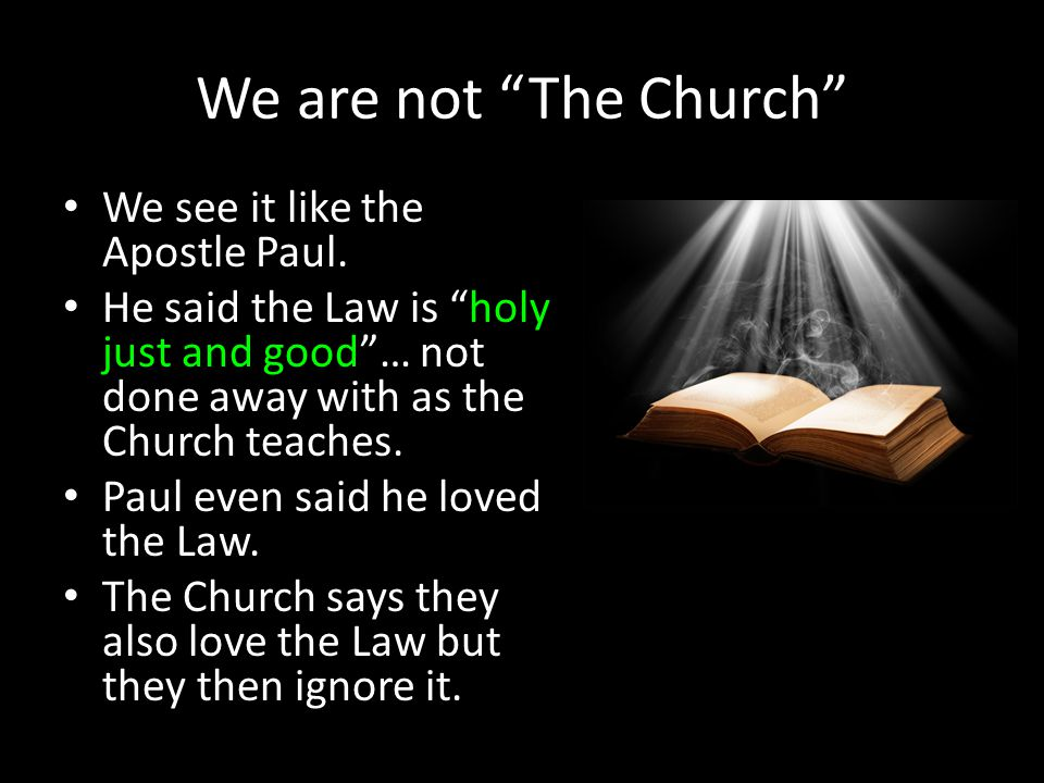 "We are not ""The Church"" We see it like the Apostle Paul. He said the Law is ""holy just and good""… not done away with as the Church teaches. Paul even"