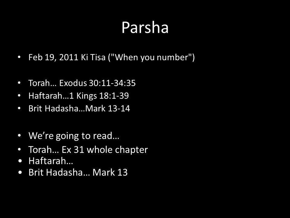 Parsha Feb 19, 2011 Ki Tisa ( When you number ) Torah… Exodus 30:11-34:35 Haftarah…1 Kings 18:1-39 Brit Hadasha…Mark 13-14 We're going to read… Torah… Ex 31 whole chapter Haftarah… Brit Hadasha… Mark 13