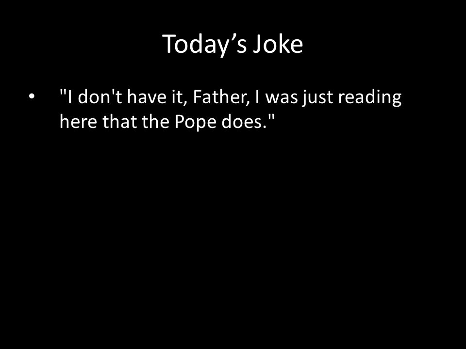 I don t have it, Father, I was just reading here that the Pope does. Today's Joke