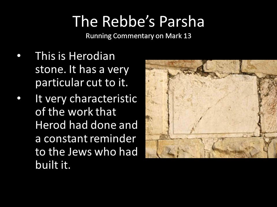 This is Herodian stone. It has a very particular cut to it. It very characteristic of the work that Herod had done and a constant reminder to the Jews