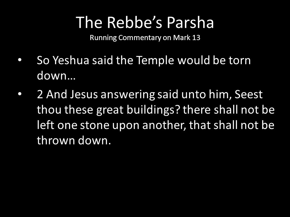 So Yeshua said the Temple would be torn down… 2 And Jesus answering said unto him, Seest thou these great buildings? there shall not be left one stone