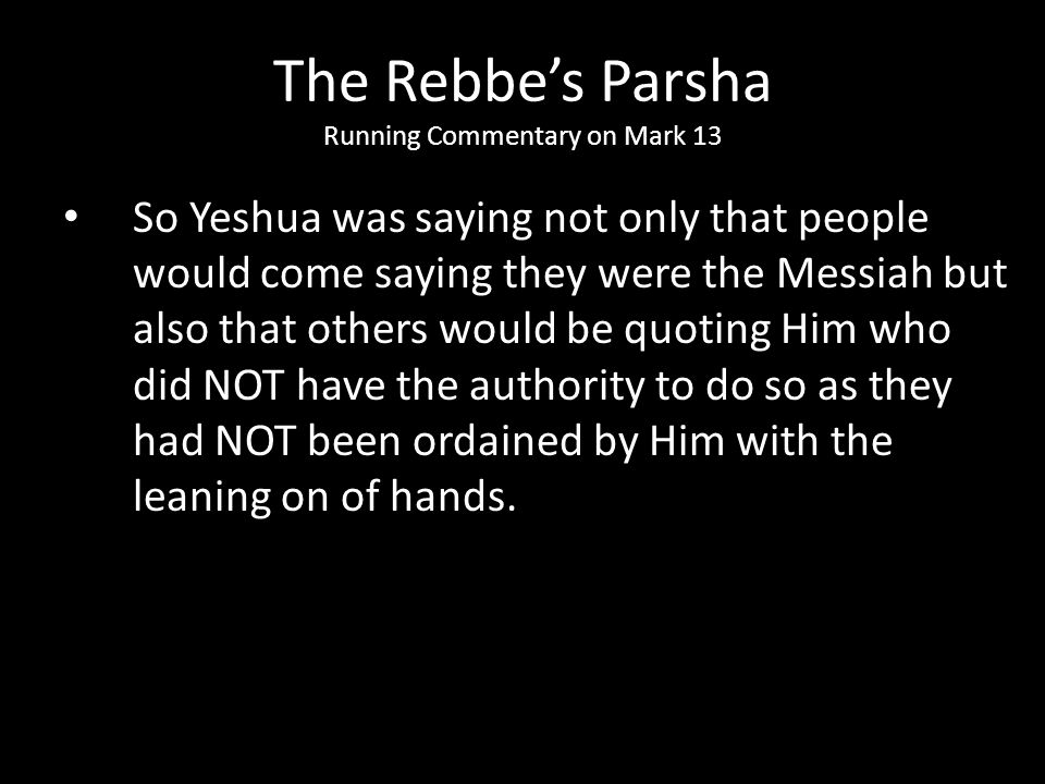 So Yeshua was saying not only that people would come saying they were the Messiah but also that others would be quoting Him who did NOT have the autho