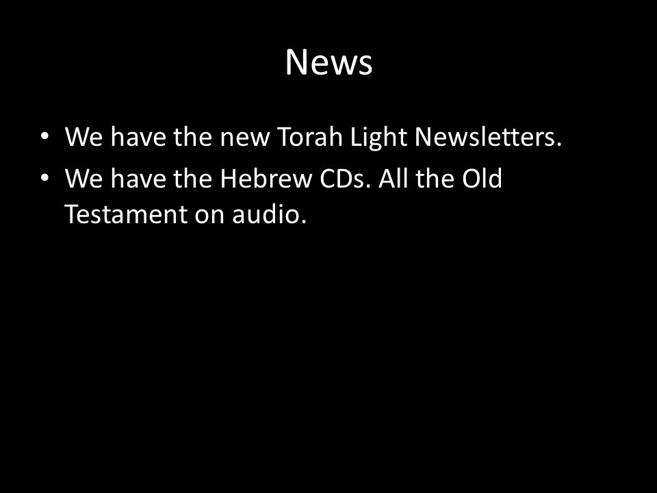 News We have the new Torah Light Newsletters. We have the Hebrew CDs. All the Old Testament on audio.
