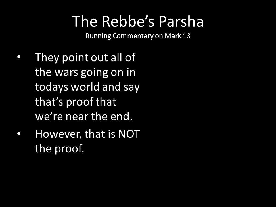 They point out all of the wars going on in todays world and say that's proof that we're near the end. However, that is NOT the proof. The Rebbe's Pars