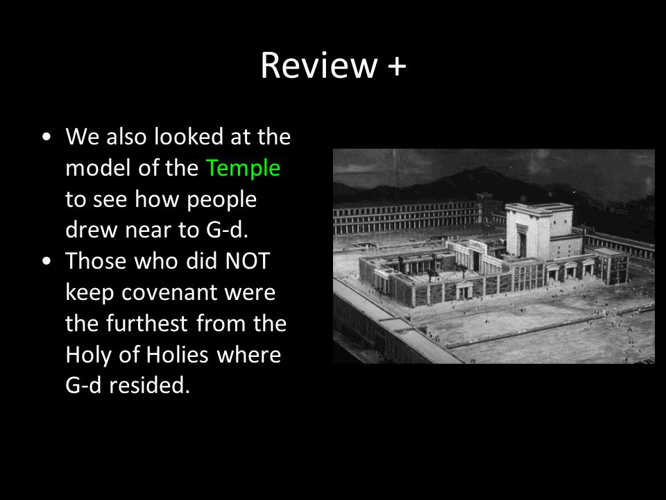 Review + We also looked at the model of the Temple to see how people drew near to G-d. Those who did NOT keep covenant were the furthest from the Holy