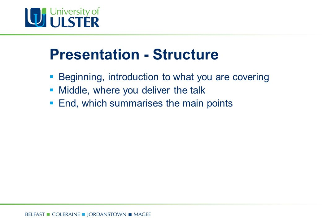 Presentation - Structure  Beginning, introduction to what you are covering  Middle, where you deliver the talk  End, which summarises the main poin