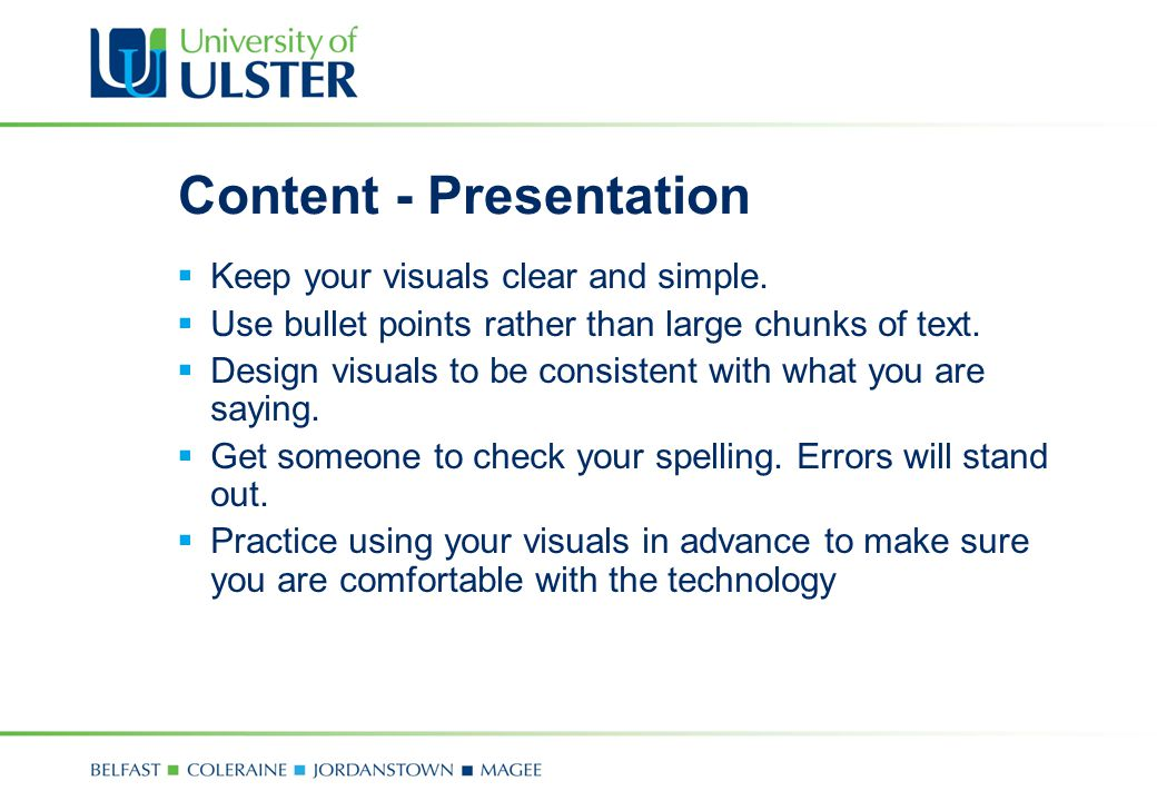 Content - Presentation  Keep your visuals clear and simple.  Use bullet points rather than large chunks of text.  Design visuals to be consistent w