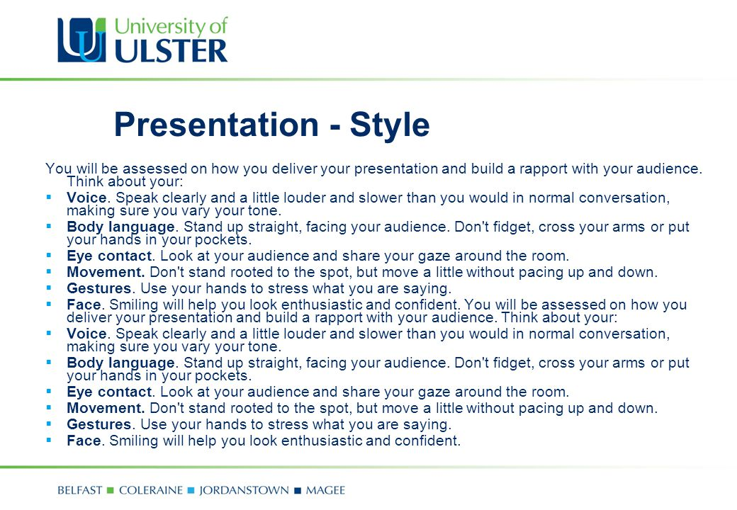 Presentation - Style You will be assessed on how you deliver your presentation and build a rapport with your audience. Think about your:  Voice. Spea