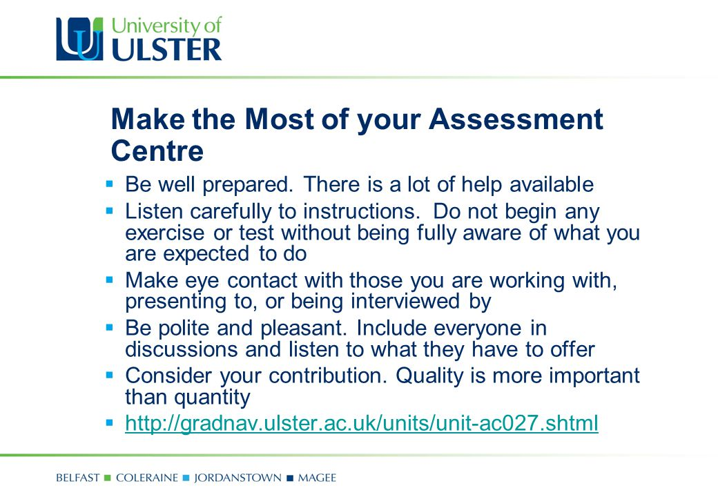 Make the Most of your Assessment Centre  Be well prepared. There is a lot of help available  Listen carefully to instructions. Do not begin any exer