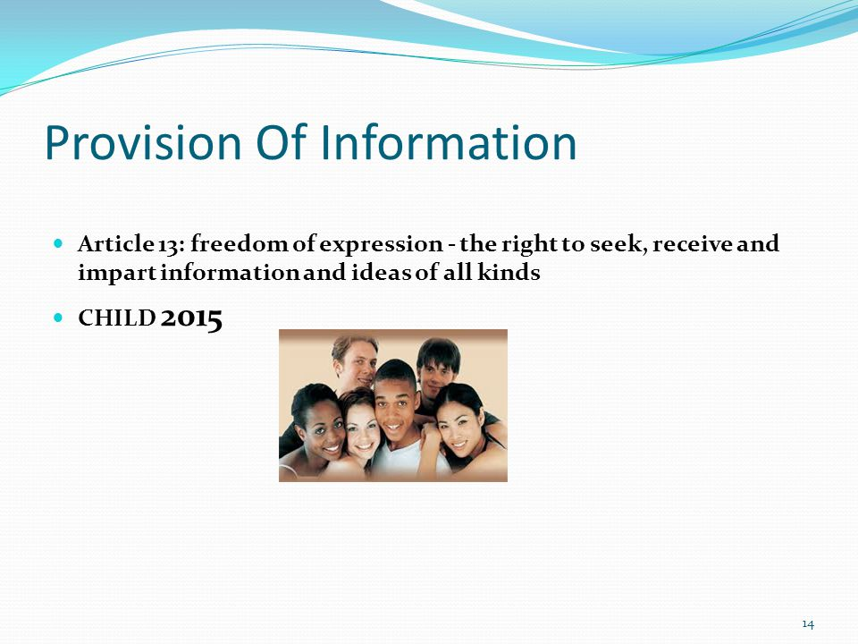 Provision Of Information Article 13: freedom of expression - the right to seek, receive and impart information and ideas of all kinds CHILD 2015 14