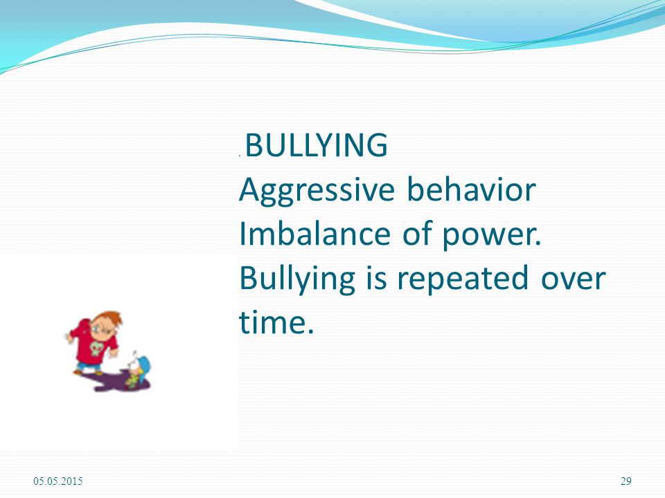 . BULLYING Aggressive behavior Imbalance of power. Bullying is repeated over time. 05.05.201529
