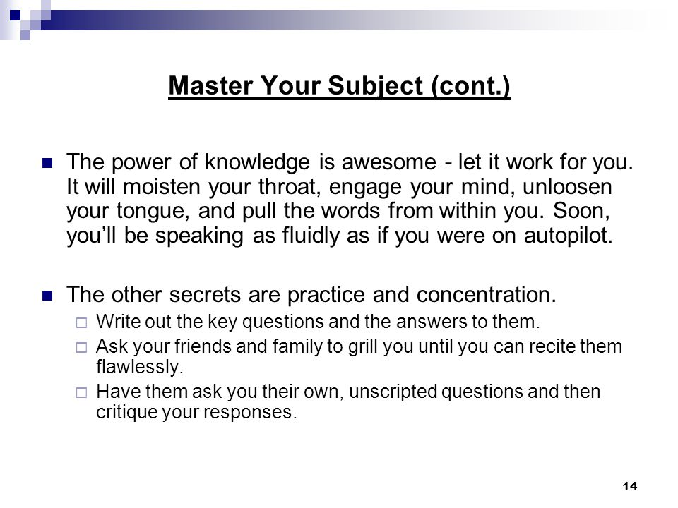 14 Master Your Subject (cont.) The power of knowledge is awesome - let it work for you.