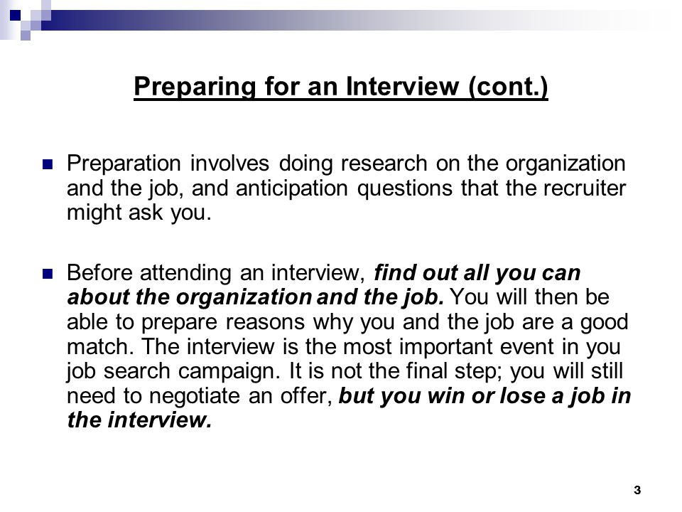 3 Preparing for an Interview (cont.) Preparation involves doing research on the organization and the job, and anticipation questions that the recruiter might ask you.
