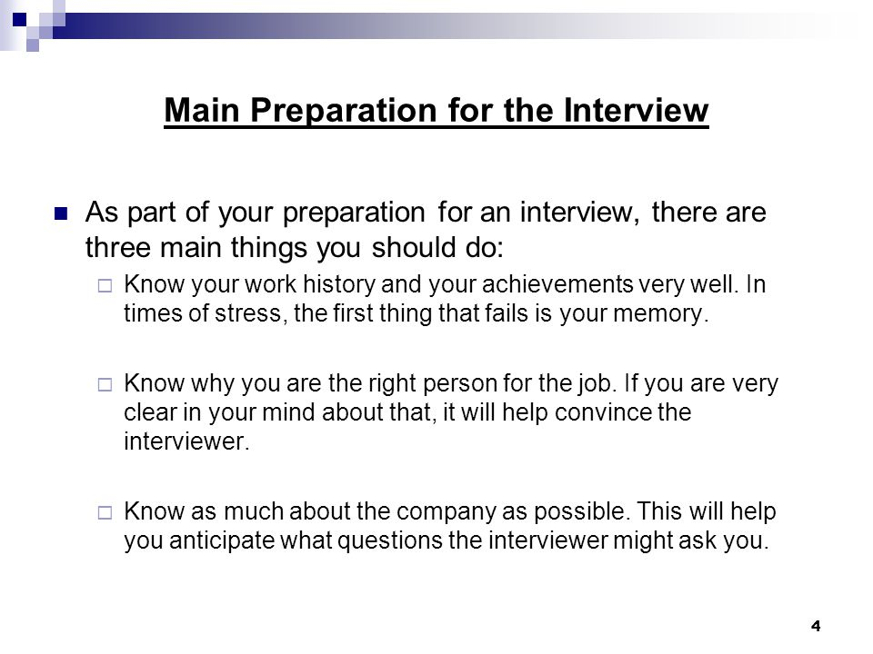 4 Main Preparation for the Interview As part of your preparation for an interview, there are three main things you should do:  Know your work history and your achievements very well.