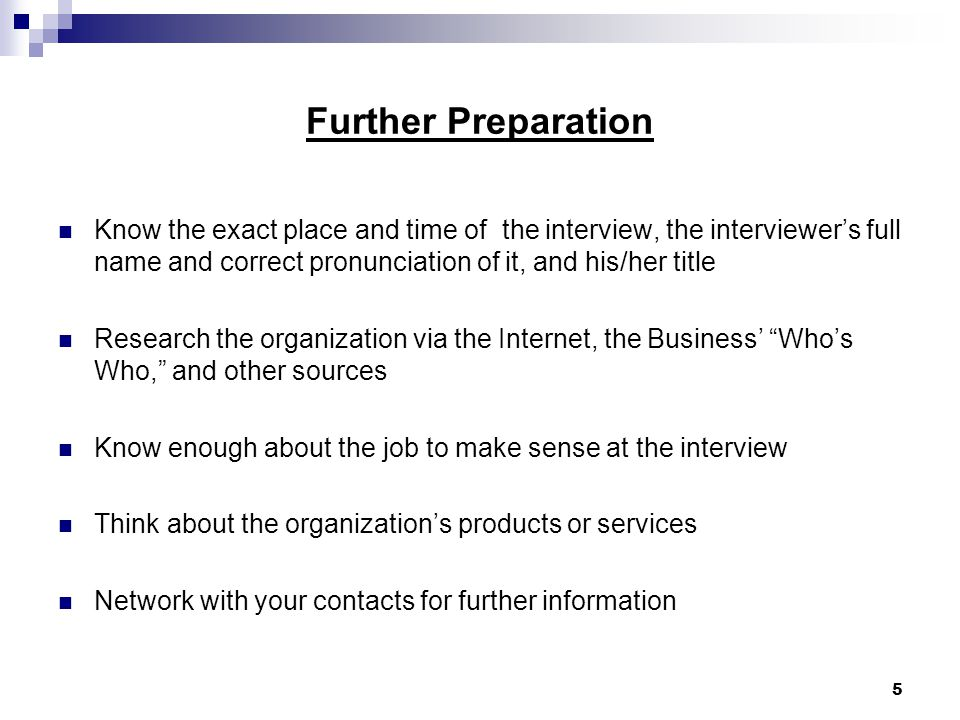 5 Further Preparation Know the exact place and time of the interview, the interviewer's full name and correct pronunciation of it, and his/her title Research the organization via the Internet, the Business' Who's Who, and other sources Know enough about the job to make sense at the interview Think about the organization's products or services Network with your contacts for further information