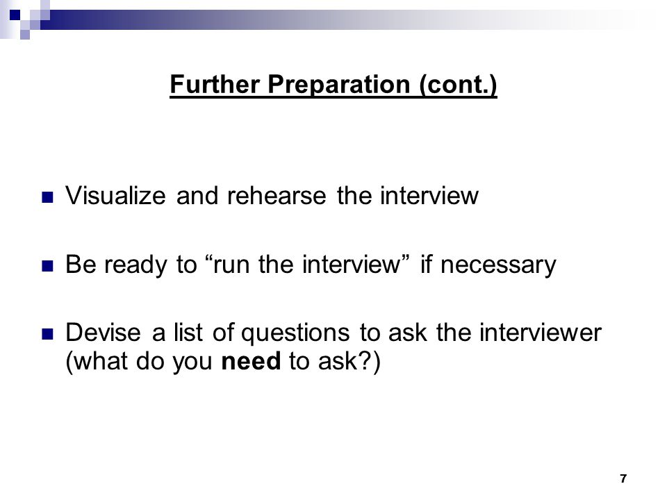 7 Further Preparation (cont.) Visualize and rehearse the interview Be ready to run the interview if necessary Devise a list of questions to ask the interviewer (what do you need to ask )