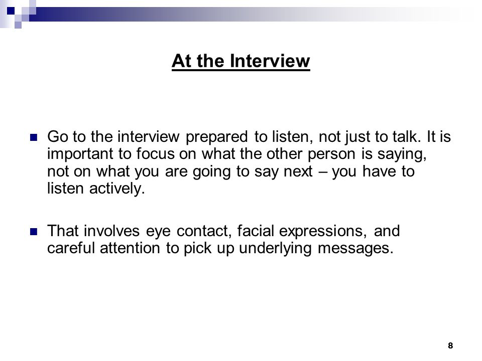 8 At the Interview Go to the interview prepared to listen, not just to talk.