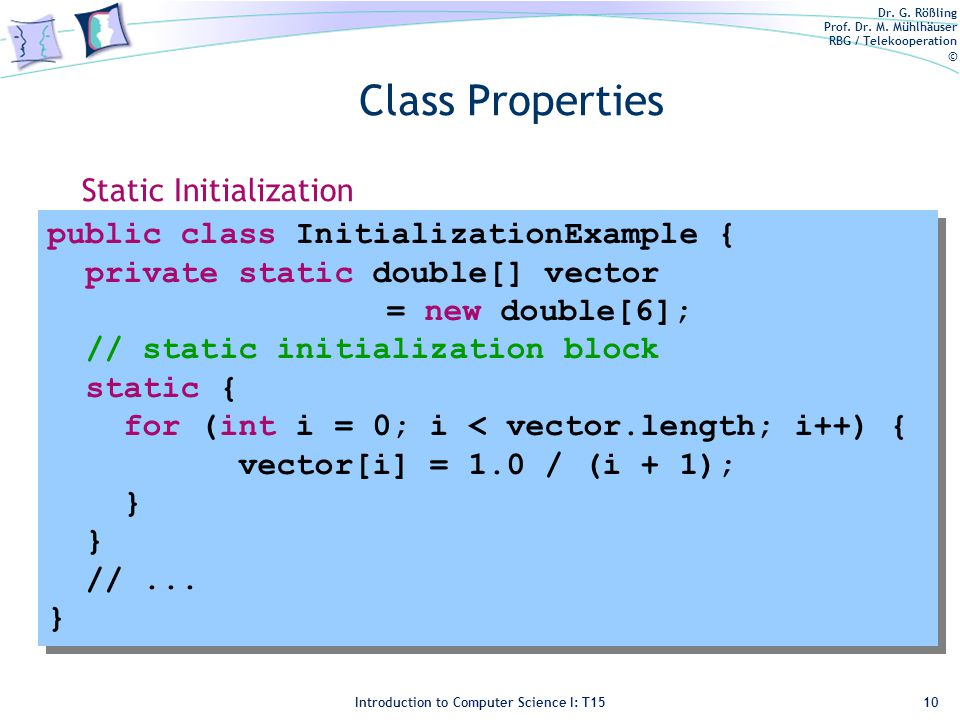 Dr. G. Rößling Prof. Dr. M. Mühlhäuser RBG / Telekooperation © Introduction to Computer Science I: T15 Class Properties execution upon loading the cla