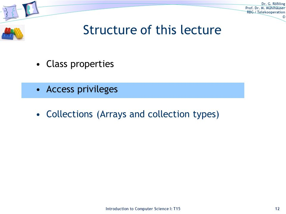 Dr. G. Rößling Prof. Dr. M. Mühlhäuser RBG / Telekooperation © Introduction to Computer Science I: T15 Structure of this lecture Class properties Acce