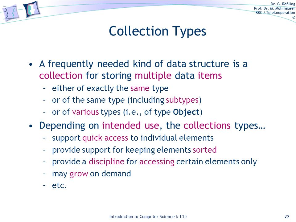Dr. G. Rößling Prof. Dr. M. Mühlhäuser RBG / Telekooperation © Introduction to Computer Science I: T15 Collection Types A frequently needed kind of da