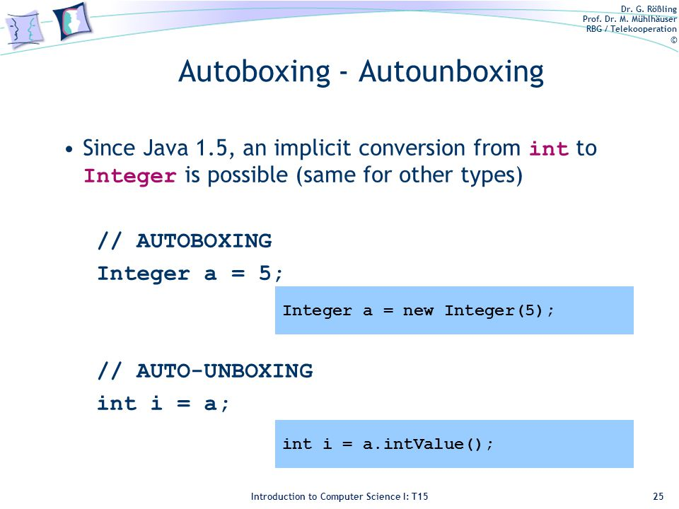 Dr. G. Rößling Prof. Dr. M. Mühlhäuser RBG / Telekooperation © Introduction to Computer Science I: T15 Autoboxing - Autounboxing Since Java 1.5, an im